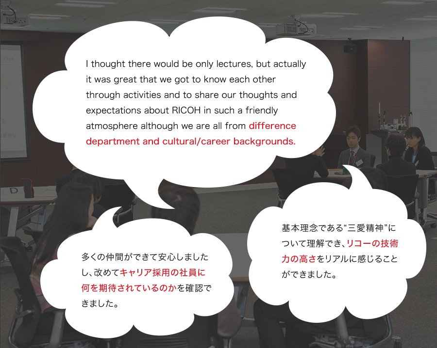 "「I thought there would be only lectures, but actually it was great that we got to know each other through activities and to share our thoughts and expectations about RICOH in such a friendly atmosphere although we are all from difference department and cultural/career backgrounds.」「基本理念である""三愛精神""について理解でき、リコーの技術力の高さをリアルに感じることができました。」「多くの仲間ができて安心しましたし、改めてキャリア採用の社員に何を期待されているのかを確認できました。」"